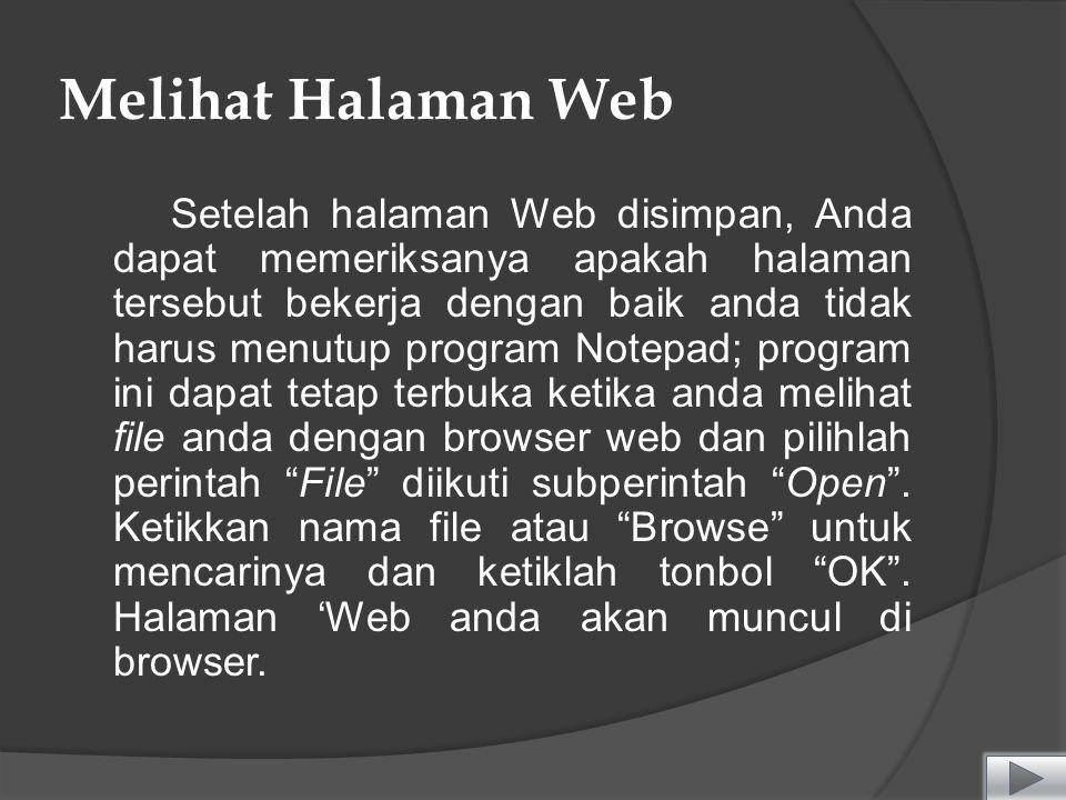 Melihat Halaman Web Setelah halaman Web disimpan, Anda dapat memeriksanya apakah halaman tersebut bekerja dengan baik anda tidak harus menutup program Notepad; program ini dapat tetap terbuka ketika anda melihat file anda dengan browser web dan pilihlah perintah File diikuti subperintah Open .
