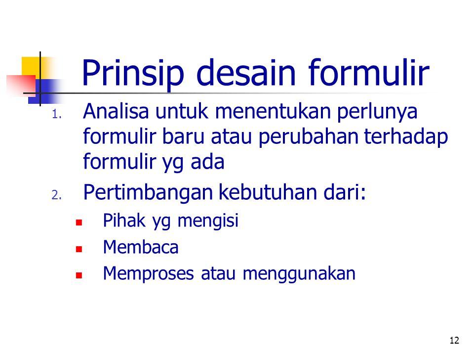 12 Prinsip desain formulir 1. Analisa untuk menentukan perlunya formulir baru atau perubahan terhadap formulir yg ada 2. Pertimbangan kebutuhan dari: