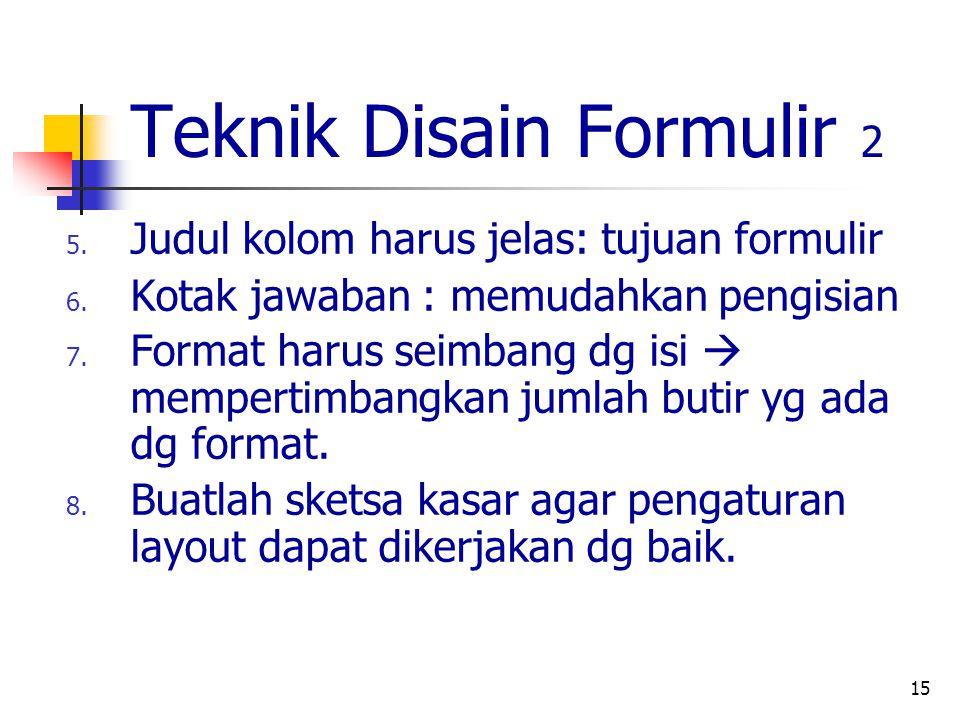 15 Teknik Disain Formulir 2 5. Judul kolom harus jelas: tujuan formulir 6. Kotak jawaban : memudahkan pengisian 7. Format harus seimbang dg isi  memp