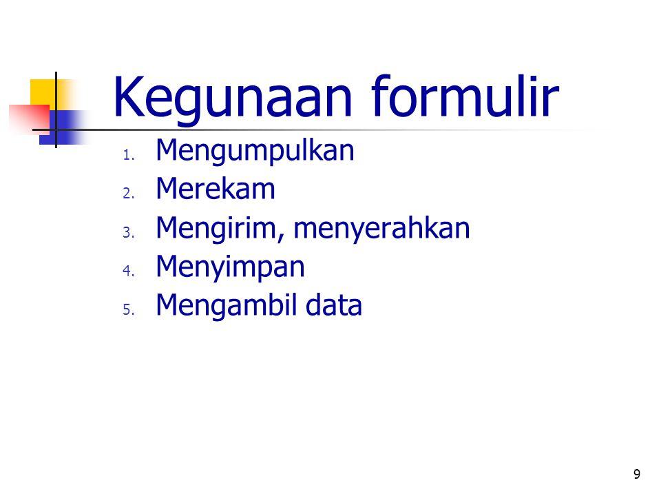 9 Kegunaan formulir 1. Mengumpulkan 2. Merekam 3. Mengirim, menyerahkan 4. Menyimpan 5. Mengambil data
