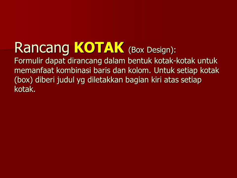 Rancang KOTAK (Box Design): Formulir dapat dirancang dalam bentuk kotak-kotak untuk memanfaat kombinasi baris dan kolom. Untuk setiap kotak (box) dibe
