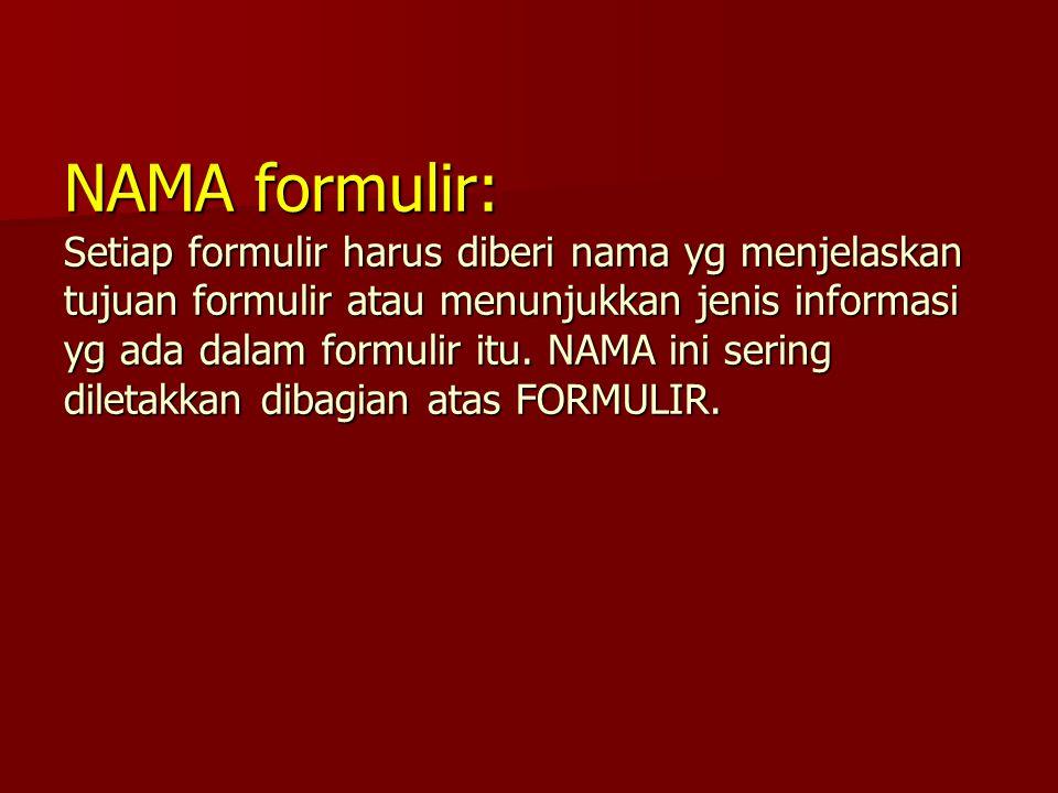 NAMA formulir: Setiap formulir harus diberi nama yg menjelaskan tujuan formulir atau menunjukkan jenis informasi yg ada dalam formulir itu. NAMA ini s
