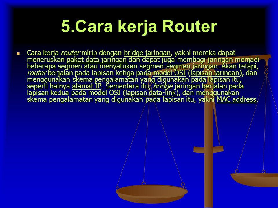 5.Cara kerja Router Cara kerja router mirip dengan bridge jaringan, yakni mereka dapat meneruskan paket data jaringan dan dapat juga membagi jaringan menjadi beberapa segmen atau menyatukan segmen-segmen jaringan.