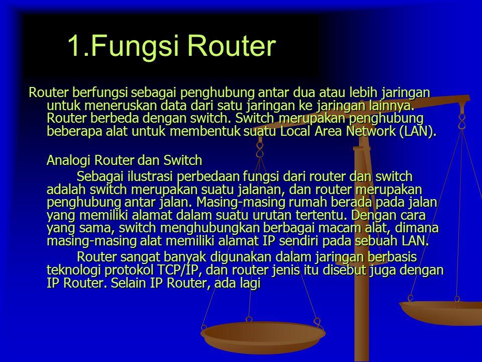 1.Fungsi Router Router berfungsi sebagai penghubung antar dua atau lebih jaringan untuk meneruskan data dari satu jaringan ke jaringan lainnya.