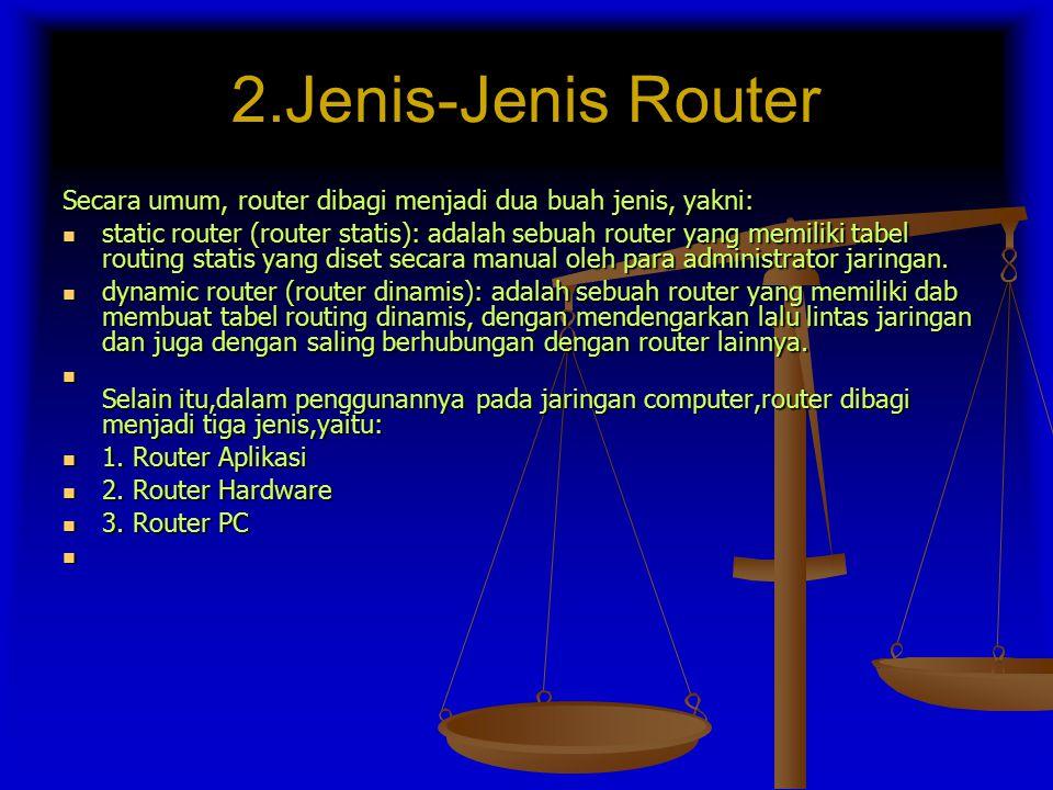 2.Jenis-Jenis Router Secara umum, router dibagi menjadi dua buah jenis, yakni: static router (router statis): adalah sebuah router yang memiliki tabel routing statis yang diset secara manual oleh para administrator jaringan.