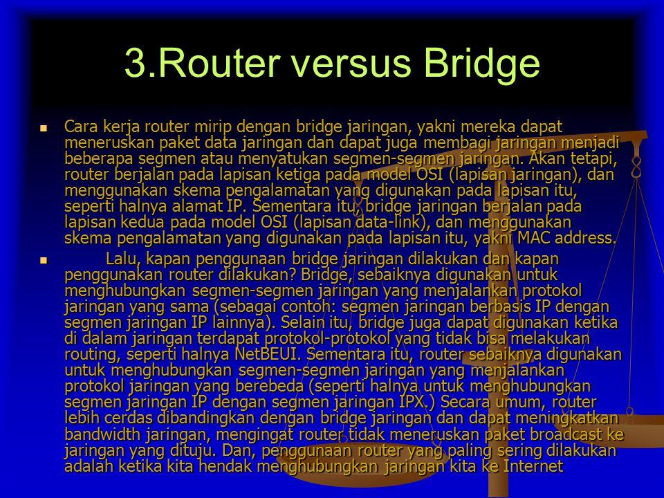 3.Router versus Bridge Cara kerja router mirip dengan bridge jaringan, yakni mereka dapat meneruskan paket data jaringan dan dapat juga membagi jaringan menjadi beberapa segmen atau menyatukan segmen-segmen jaringan.