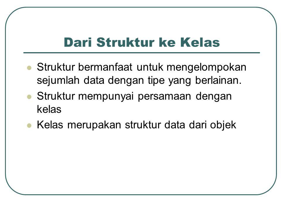 Dari Struktur ke Kelas Struktur bermanfaat untuk mengelompokan sejumlah data dengan tipe yang berlainan. Struktur mempunyai persamaan dengan kelas Kel