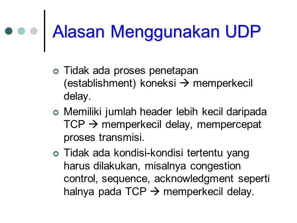 Alasan Menggunakan UDP Tidak ada proses penetapan (establishment) koneksi  memperkecil delay. Memiliki jumlah header lebih kecil daripada TCP  mempe