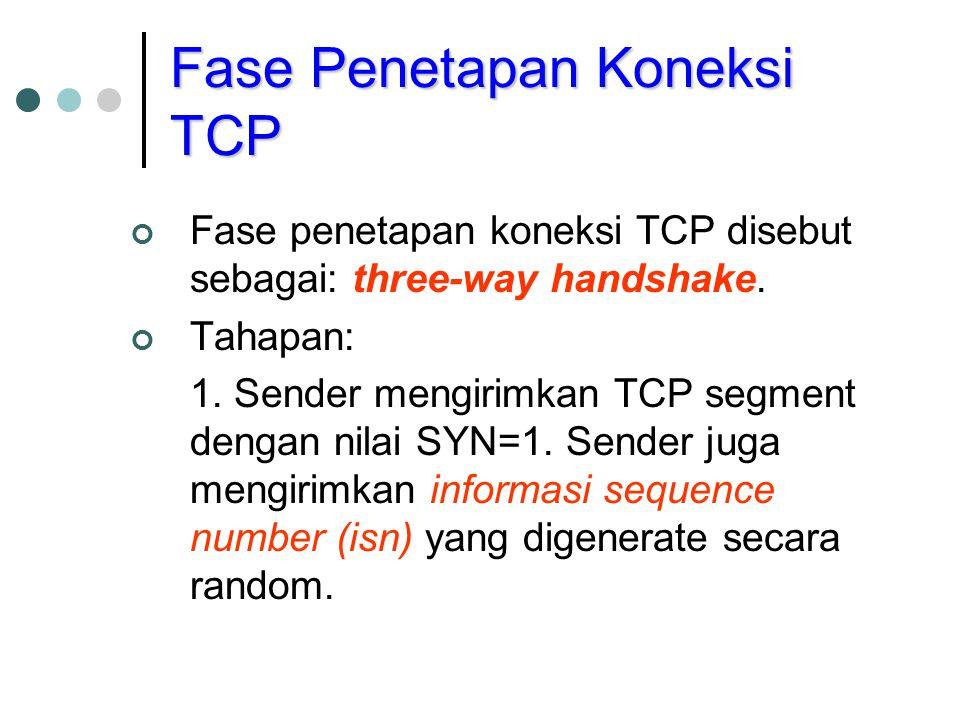 Fase penetapan koneksi TCP disebut sebagai: three-way handshake. Tahapan: 1. Sender mengirimkan TCP segment dengan nilai SYN=1. Sender juga mengirimka