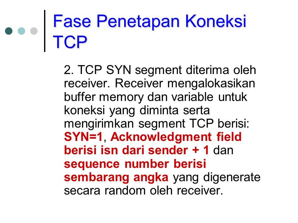 Fase Penetapan Koneksi TCP 2. TCP SYN segment diterima oleh receiver. Receiver mengalokasikan buffer memory dan variable untuk koneksi yang diminta se