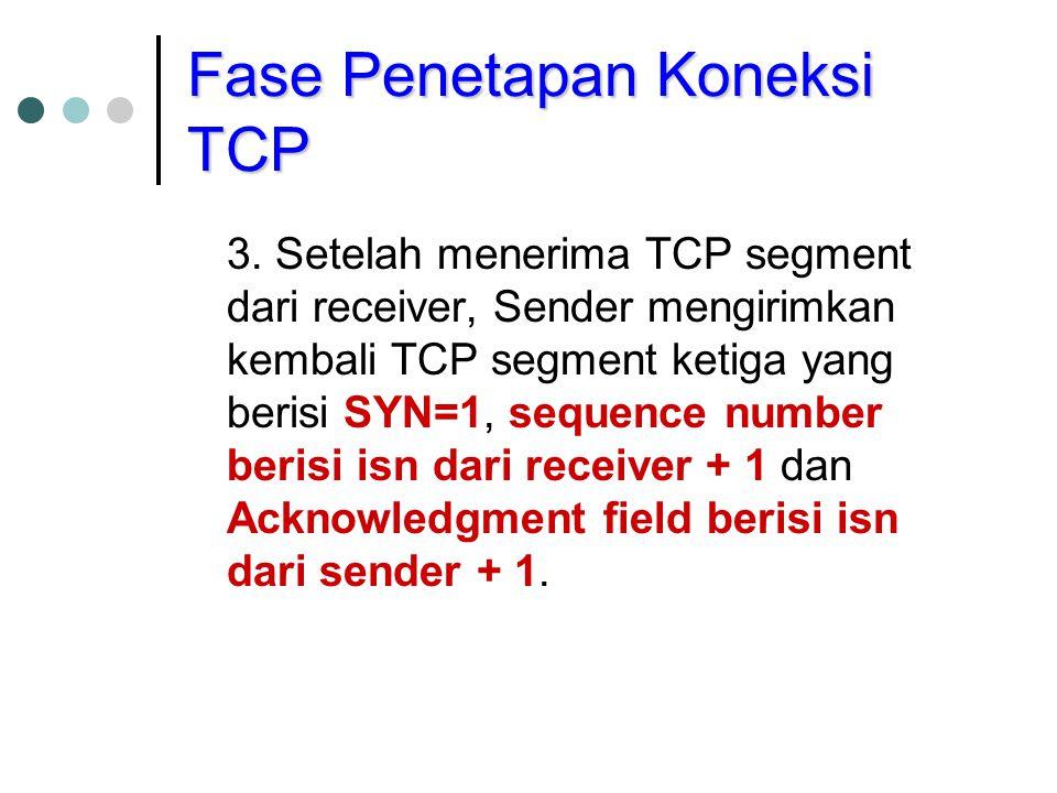 Fase Penetapan Koneksi TCP 3. Setelah menerima TCP segment dari receiver, Sender mengirimkan kembali TCP segment ketiga yang berisi SYN=1, sequence nu