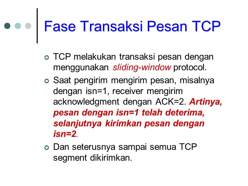 Fase Transaksi Pesan TCP TCP melakukan transaksi pesan dengan menggunakan sliding-window protocol. Saat pengirim mengirim pesan, misalnya dengan isn=1