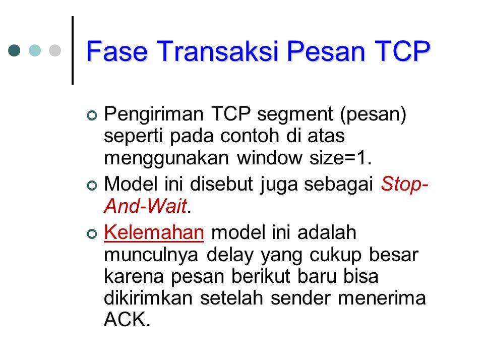 Pengiriman TCP segment (pesan) seperti pada contoh di atas menggunakan window size=1. Model ini disebut juga sebagai Stop- And-Wait. Kelemahan model i