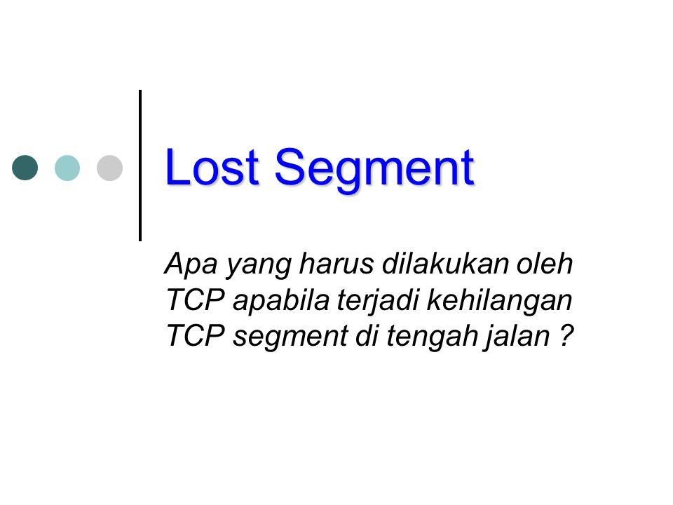 Lost Segment Apa yang harus dilakukan oleh TCP apabila terjadi kehilangan TCP segment di tengah jalan ?
