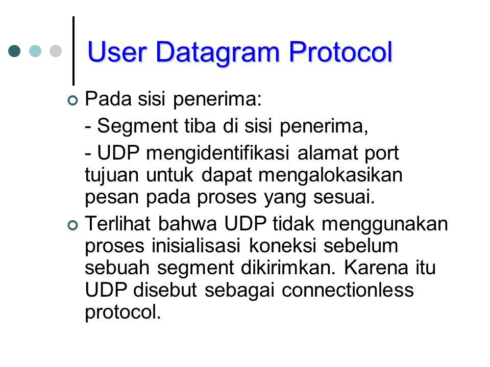 User Datagram Protocol Pada sisi penerima: - Segment tiba di sisi penerima, - UDP mengidentifikasi alamat port tujuan untuk dapat mengalokasikan pesan