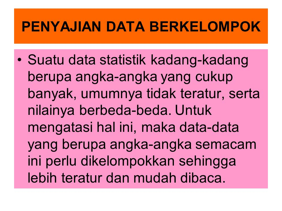 PENYAJIAN DATA BERKELOMPOK Suatu data statistik kadang-kadang berupa angka-angka yang cukup banyak, umumnya tidak teratur, serta nilainya berbeda-beda