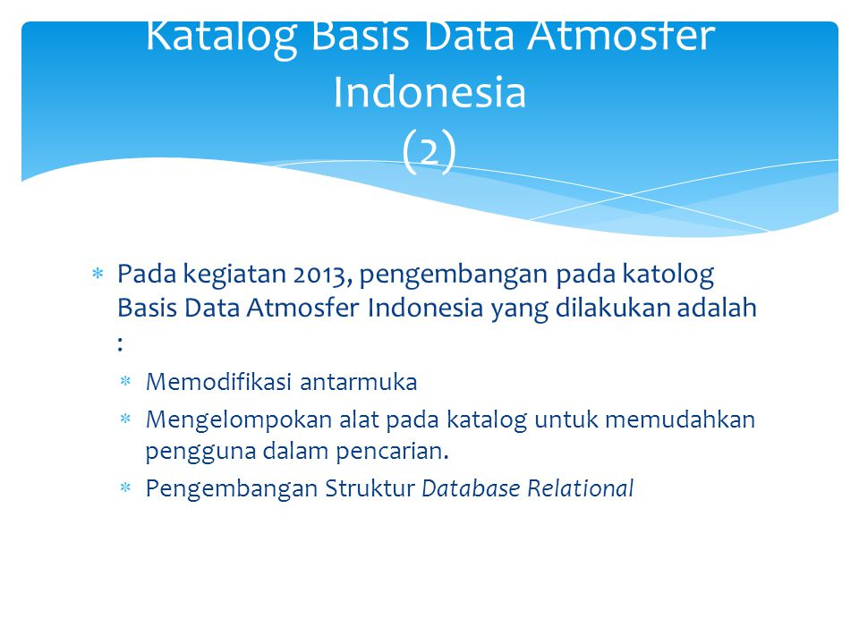 Katalog Basis Data Atmosfer Indonesia (2)  Pada kegiatan 2013, pengembangan pada katolog Basis Data Atmosfer Indonesia yang dilakukan adalah :  Memo