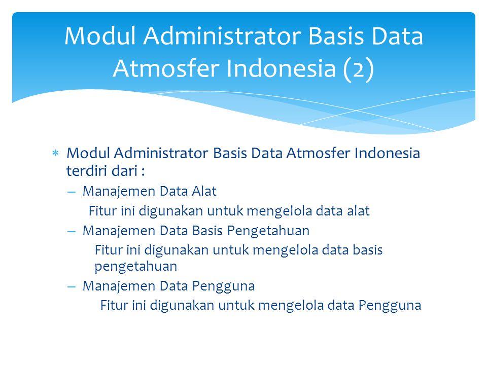 Modul Administrator Basis Data Atmosfer Indonesia (2)  Modul Administrator Basis Data Atmosfer Indonesia terdiri dari : – Manajemen Data Alat Fitur i