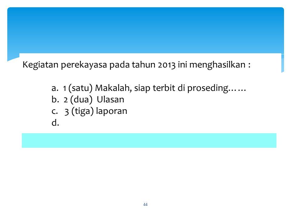 Kegiatan perekayasa pada tahun 2013 ini menghasilkan : a. 1 (satu) Makalah, siap terbit di proseding…… b. 2 (dua) Ulasan c. 3 (tiga) laporan d. 44