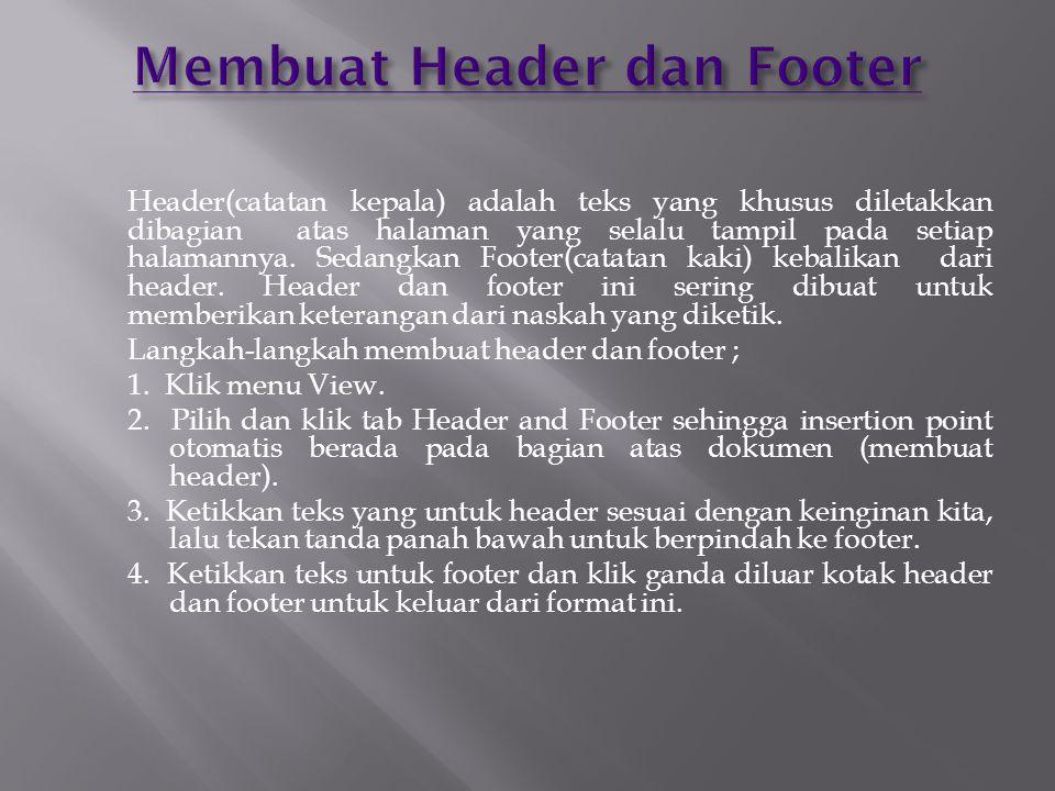 Header(catatan kepala) adalah teks yang khusus diletakkan dibagian atas halaman yang selalu tampil pada setiap halamannya.