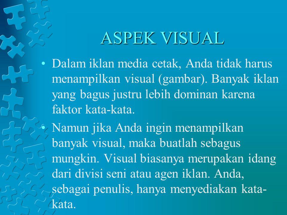 ASPEK VISUAL Dalam iklan media cetak, Anda tidak harus menampilkan visual (gambar). Banyak iklan yang bagus justru lebih dominan karena faktor kata-ka