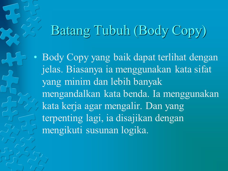 Batang Tubuh (Body Copy) Body Copy yang baik dapat terlihat dengan jelas. Biasanya ia menggunakan kata sifat yang minim dan lebih banyak mengandalkan