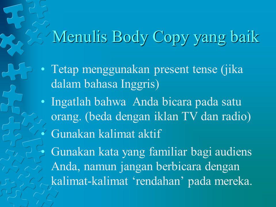 Menulis Body Copy yang baik Tetap menggunakan present tense (jika dalam bahasa Inggris) Ingatlah bahwa Anda bicara pada satu orang. (beda dengan iklan