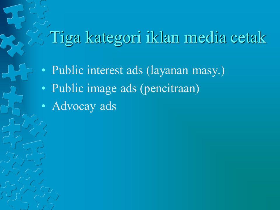 Tiga kategori iklan media cetak Public interest ads (layanan masy.) Public image ads (pencitraan) Advocay ads