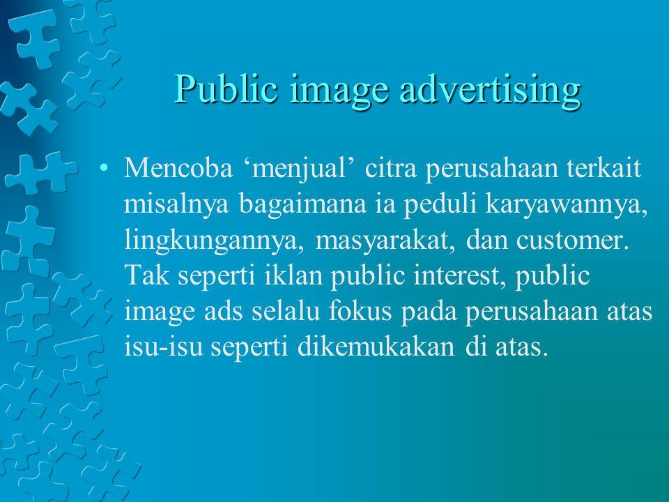 Public image advertising Mencoba 'menjual' citra perusahaan terkait misalnya bagaimana ia peduli karyawannya, lingkungannya, masyarakat, dan customer.