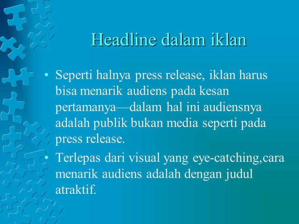 Headline dalam iklan Seperti halnya press release, iklan harus bisa menarik audiens pada kesan pertamanya—dalam hal ini audiensnya adalah publik bukan