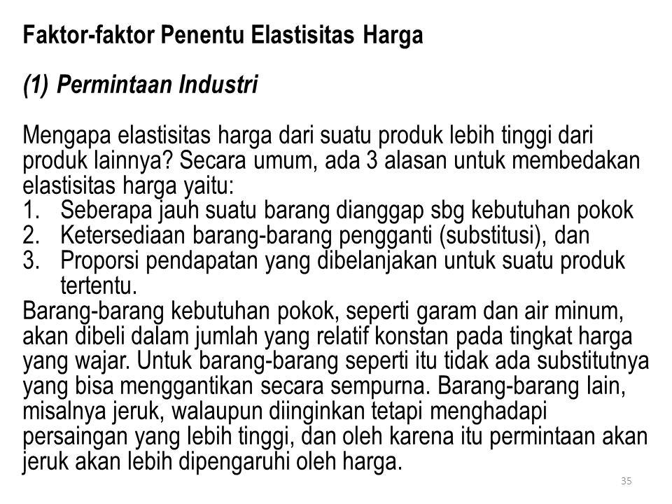 35 Faktor-faktor Penentu Elastisitas Harga (1)Permintaan Industri Mengapa elastisitas harga dari suatu produk lebih tinggi dari produk lainnya? Secara