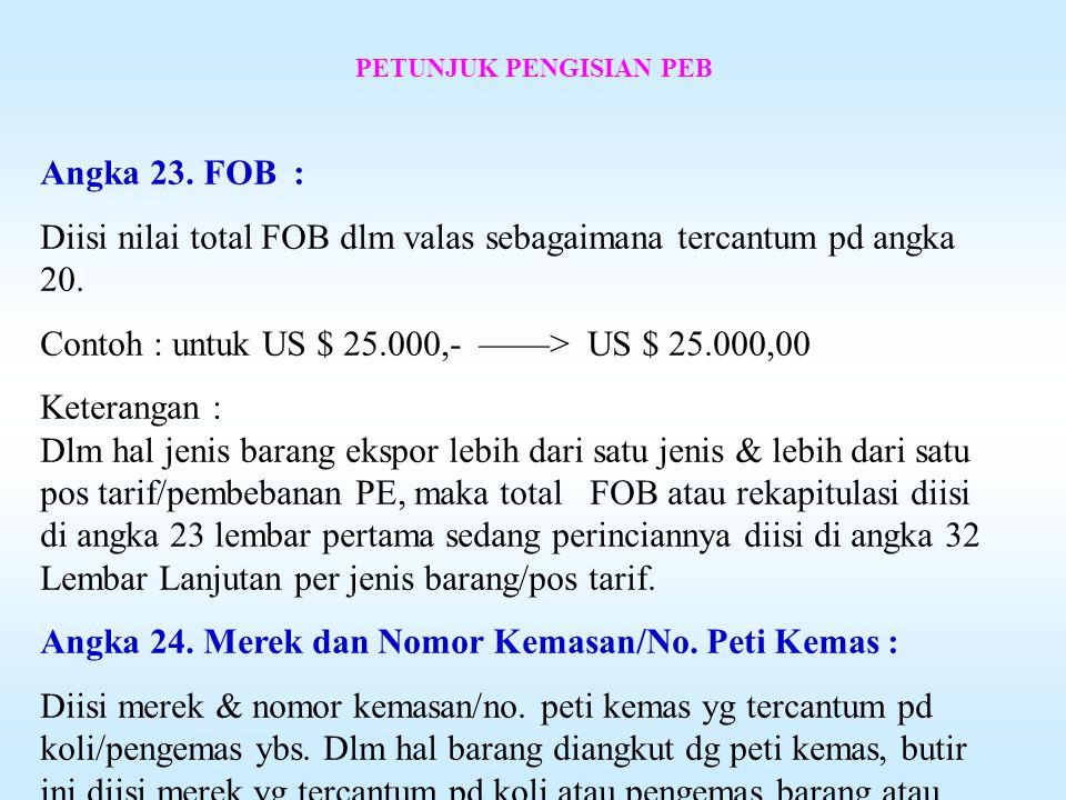 PETUNJUK PENGISIAN PEB Angka 20. Valuta : Diisi jenis valuta yg dipergunakan dlm nilai FOB dlm kotak yg disediakan. Contoh : Valuta United States Doll