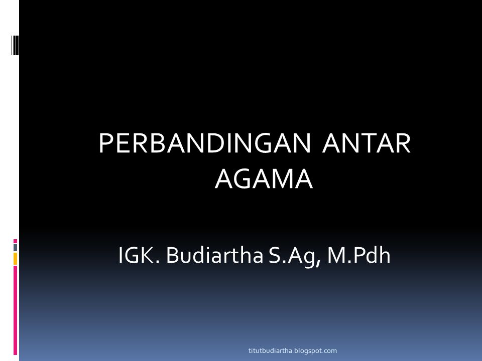 PERBANDINGAN ANTAR AGAMA IGK. Budiartha S.Ag, M.Pdh titutbudiartha.blogspot.com