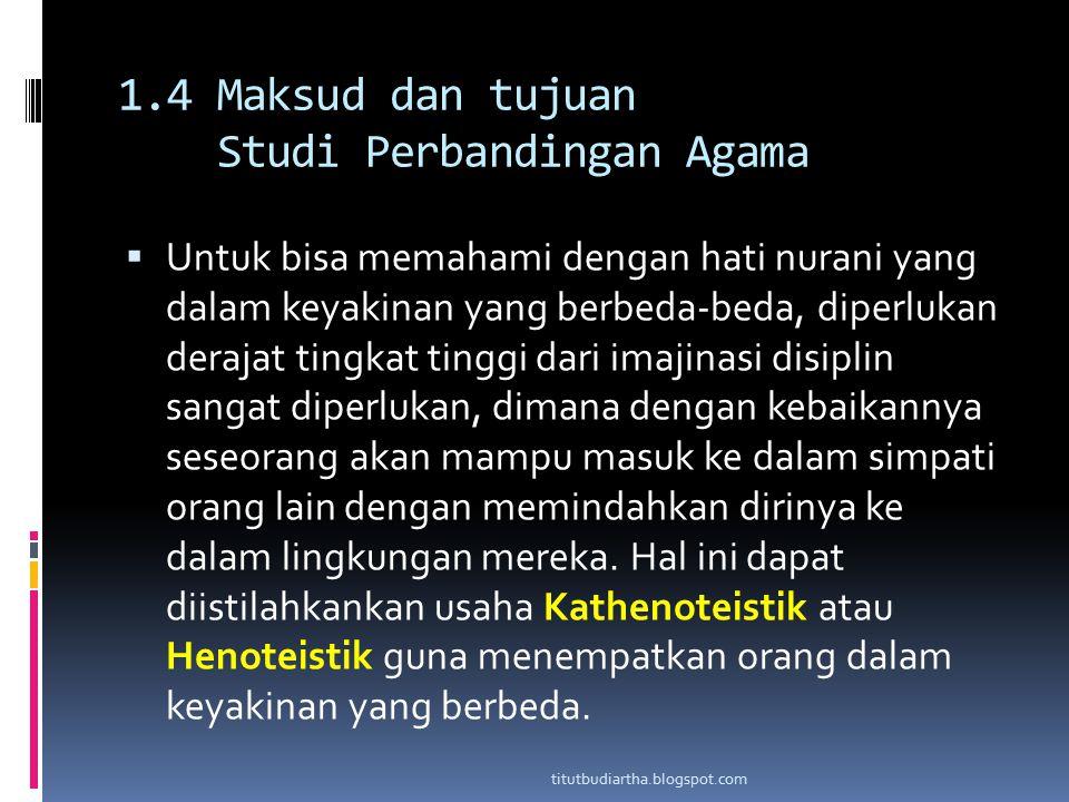 1.4 Maksud dan tujuan Studi Perbandingan Agama  Untuk bisa memahami dengan hati nurani yang dalam keyakinan yang berbeda-beda, diperlukan derajat tin