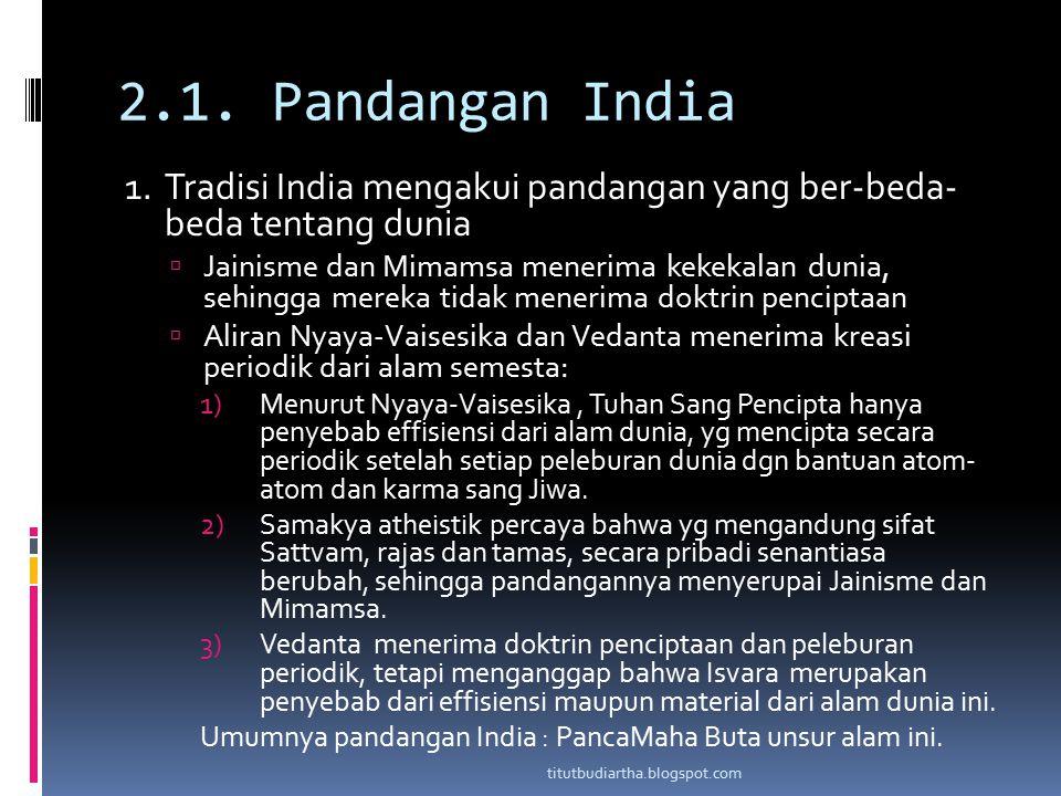 2.1. Pandangan India 1. Tradisi India mengakui pandangan yang ber-beda- beda tentang dunia  Jainisme dan Mimamsa menerima kekekalan dunia, sehingga m