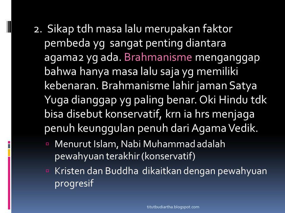 2. Sikap tdh masa lalu merupakan faktor pembeda yg sangat penting diantara agama2 yg ada. Brahmanisme menganggap bahwa hanya masa lalu saja yg memilik