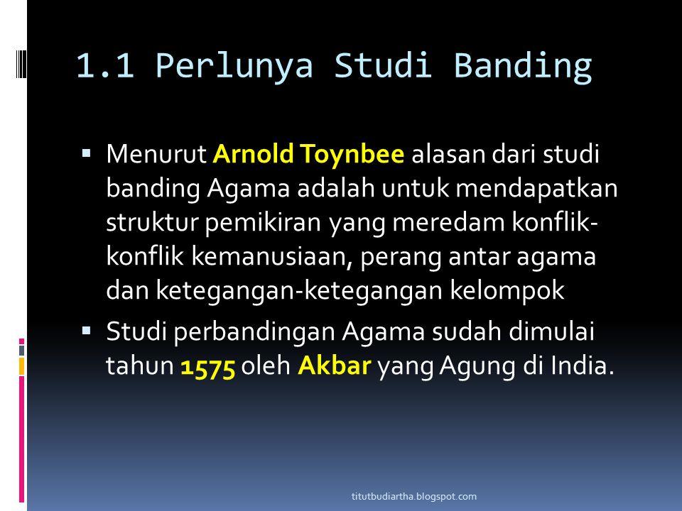 1.1 Perlunya Studi Banding  Menurut Arnold Toynbee alasan dari studi banding Agama adalah untuk mendapatkan struktur pemikiran yang meredam konflik-