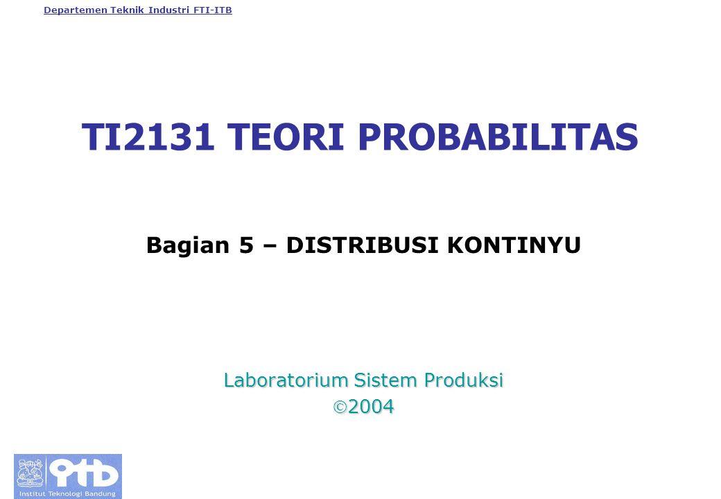 Departemen Teknik Industri FTI-ITB TI2131 TEORI PROBABILITAS Bagian 5 – DISTRIBUSI KONTINYU Laboratorium Sistem Produksi 2004