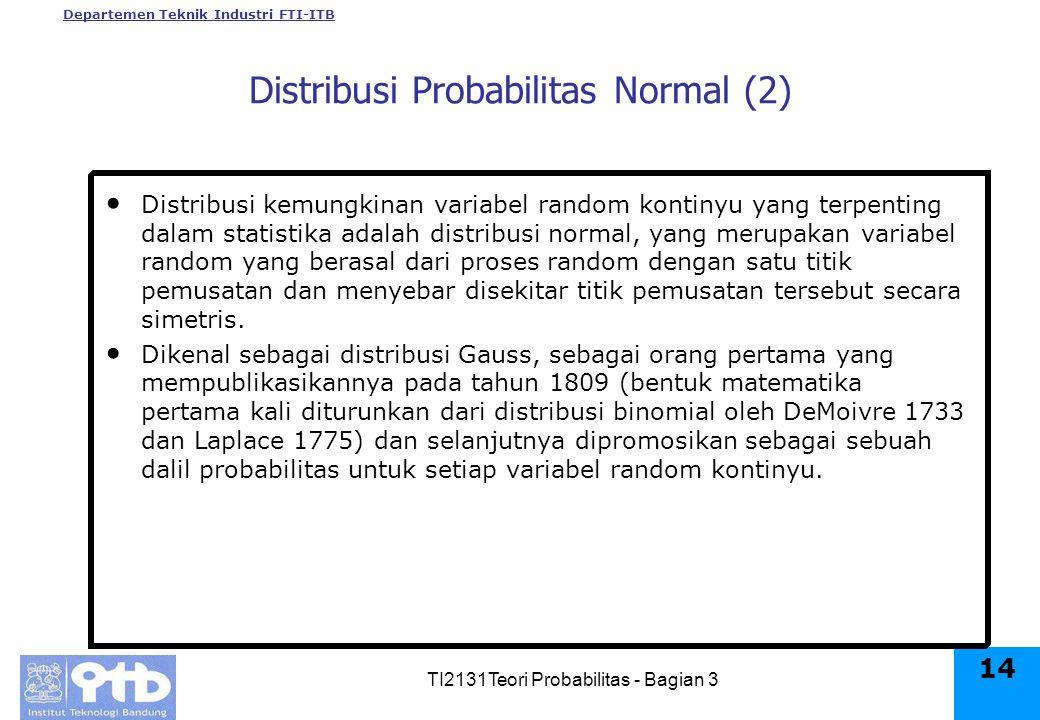 Departemen Teknik Industri FTI-ITB TI2131Teori Probabilitas - Bagian 3 14 Distribusi Probabilitas Normal (2) Distribusi kemungkinan variabel random kontinyu yang terpenting dalam statistika adalah distribusi normal, yang merupakan variabel random yang berasal dari proses random dengan satu titik pemusatan dan menyebar disekitar titik pemusatan tersebut secara simetris.