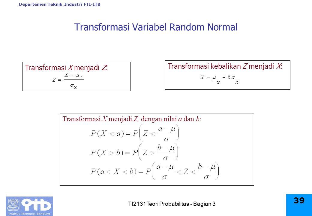 Departemen Teknik Industri FTI-ITB TI2131Teori Probabilitas - Bagian 3 39 Transformasi X menjadi Z: Transformasi kebalikan Z menjadi X: Transformasi X menjadi Z, dengan nilai a dan b: Transformasi Variabel Random Normal