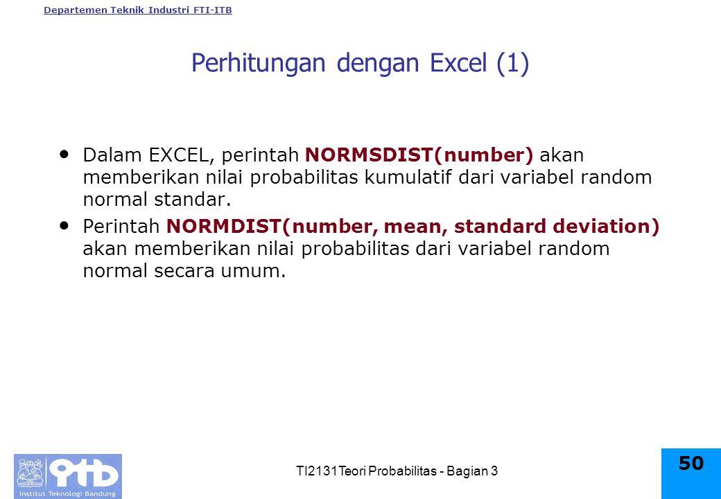 Departemen Teknik Industri FTI-ITB TI2131Teori Probabilitas - Bagian 3 50 Dalam EXCEL, perintah NORMSDIST(number) akan memberikan nilai probabilitas kumulatif dari variabel random normal standar.