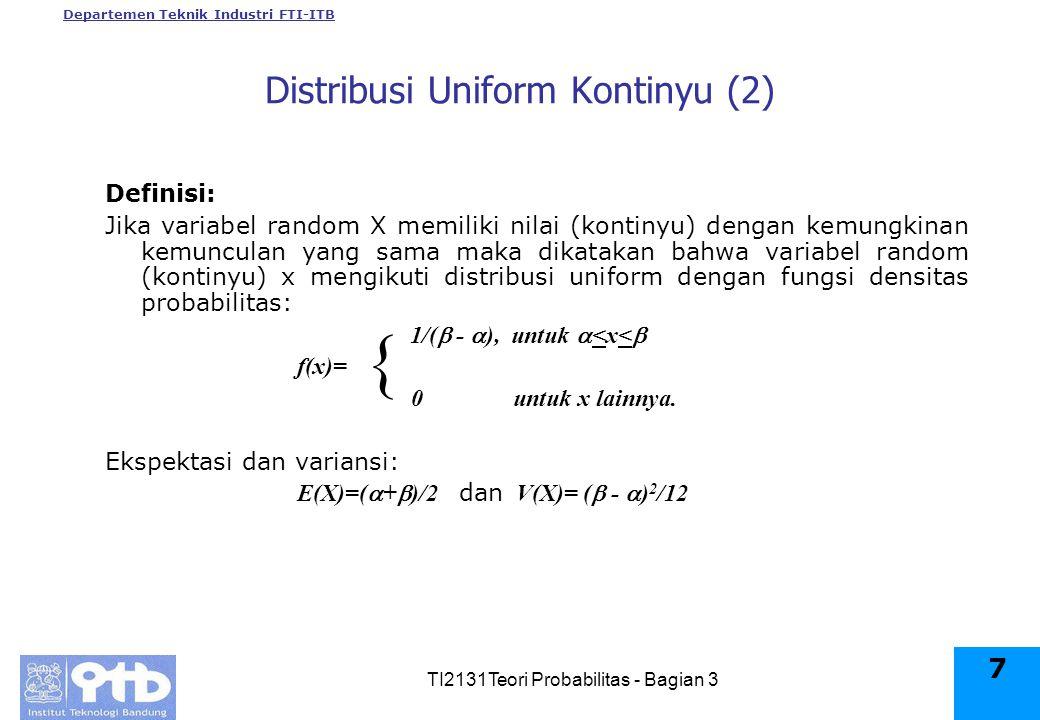 Departemen Teknik Industri FTI-ITB TI2131Teori Probabilitas - Bagian 3 7 Distribusi Uniform Kontinyu (2) Definisi: Jika variabel random X memiliki nilai (kontinyu) dengan kemungkinan kemunculan yang sama maka dikatakan bahwa variabel random (kontinyu) x mengikuti distribusi uniform dengan fungsi densitas probabilitas: 1/(  -  ), untuk  <x<  f(x)= 0 untuk x lainnya.