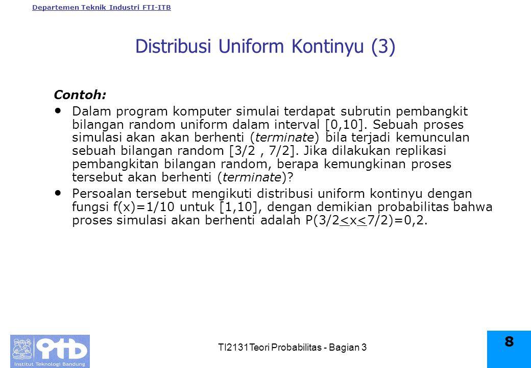 Departemen Teknik Industri FTI-ITB TI2131Teori Probabilitas - Bagian 3 8 Distribusi Uniform Kontinyu (3) Contoh: Dalam program komputer simulai terdapat subrutin pembangkit bilangan random uniform dalam interval [0,10].