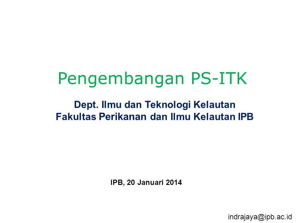 Dept. Ilmu dan Teknologi Kelautan Fakultas Perikanan dan Ilmu Kelautan IPB IPB, 20 Januari 2014 Pengembangan PS-ITK indrajaya@ipb.ac.id