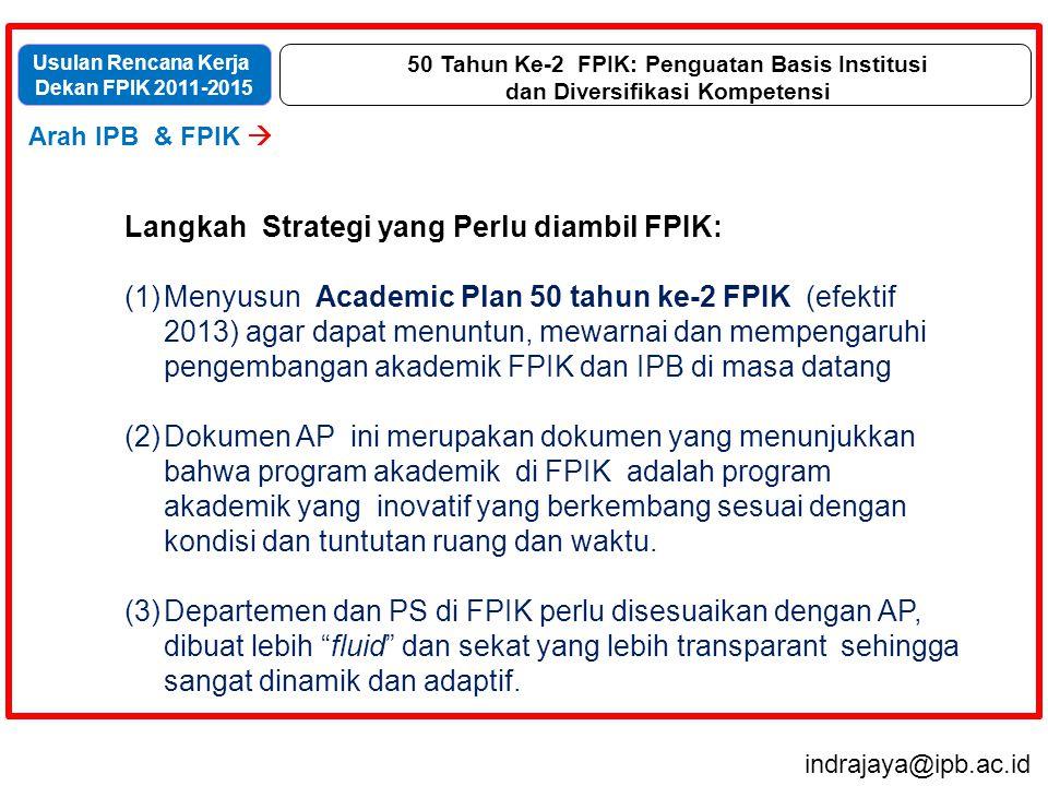 indrajaya@ipb.ac.id Usulan Rencana Kerja Dekan FPIK 2011-2015 Arah IPB & FPIK  Visi, Misi dan Tujuan  Strategi  Program  Penutup 50 Tahun Ke-2 FPIK: Penguatan Basis Institusi dan Diversifikasi Kompetensi Langkah Strategi yang Perlu diambil FPIK: (1)Menyusun Academic Plan 50 tahun ke-2 FPIK (efektif 2013) agar dapat menuntun, mewarnai dan mempengaruhi pengembangan akademik FPIK dan IPB di masa datang (2)Dokumen AP ini merupakan dokumen yang menunjukkan bahwa program akademik di FPIK adalah program akademik yang inovatif yang berkembang sesuai dengan kondisi dan tuntutan ruang dan waktu.
