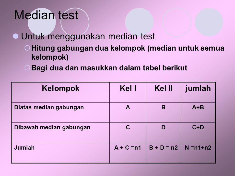 Median test Untuk menggunakan median test  Hitung gabungan dua kelompok (median untuk semua kelompok)  Bagi dua dan masukkan dalam tabel berikut Kel