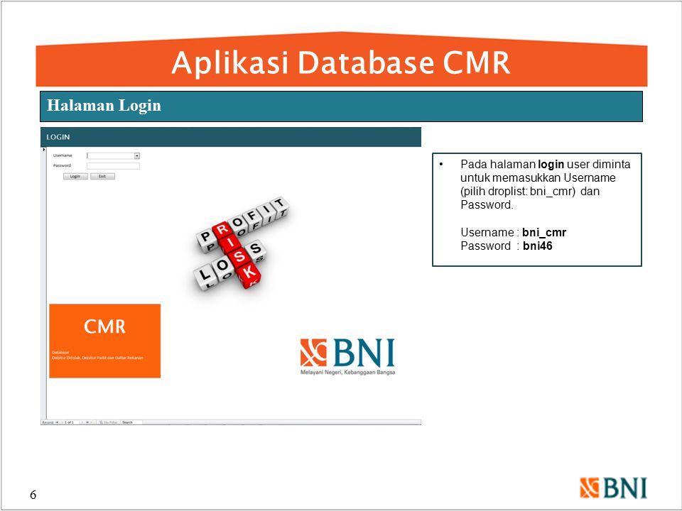Aplikasi Database CMR 6 Halaman Login Pada halaman login user diminta untuk memasukkan Username (pilih droplist: bni_cmr) dan Password. Username : bni
