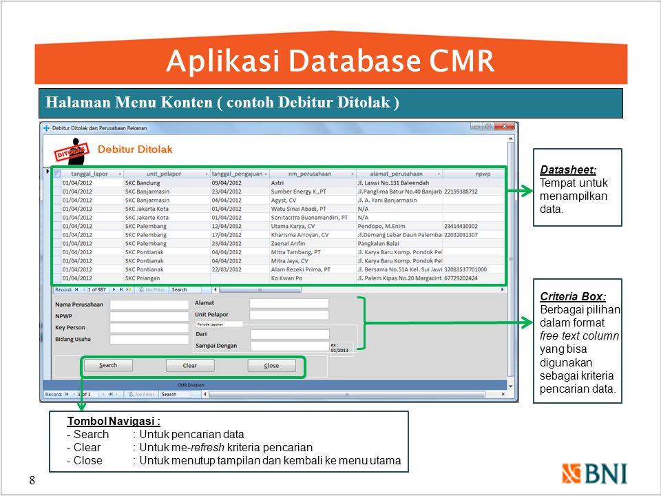 Aplikasi Database CMR 9 Contoh Pencarian Debitur Ditolak Berdasarkan Nama Perusahaan dan NPWP Contoh: User memasukkan kriteria pencarian berdasarkan : Nama Perusahaan dan NPWP Tampilan Datasheet: Menampilkan data sesuai dengan kriteria pencarian yang dimasukkan oleh user pada satu atau lebih free text column.