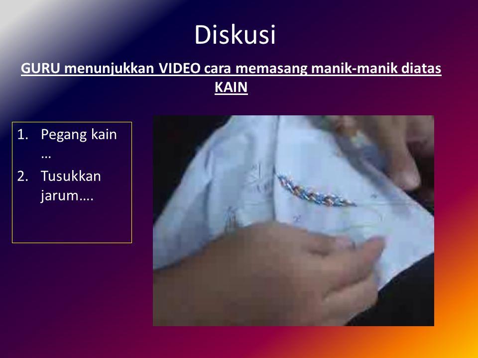 Diskusi GURU menunjukkan VIDEO cara memasang manik-manik diatas KAIN 1.Pegang kain … 2.Tusukkan jarum….