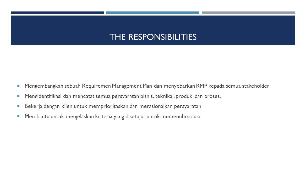 THE RESPONSIBILITIES  Mengembangkan sebuah Requiremen Management Plan dan menyebarkan RMP kepada semua stakeholder  Mengidentifikasi dan mencatat se